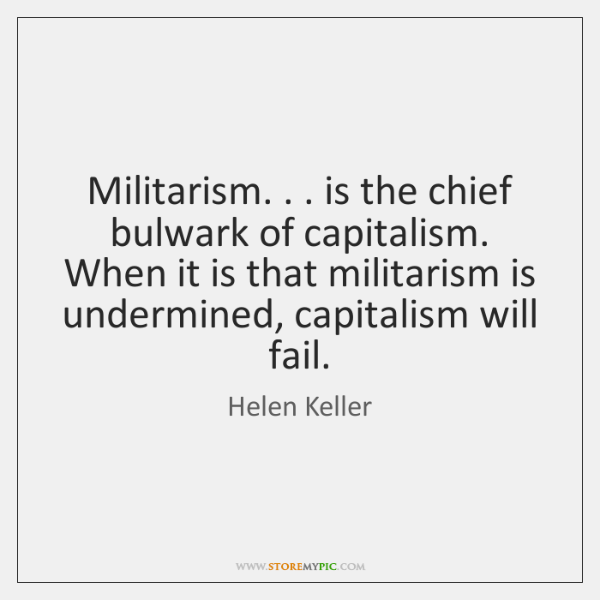 Militarism. . . is the chief bulwark of capitalism. When it is that militarism ...