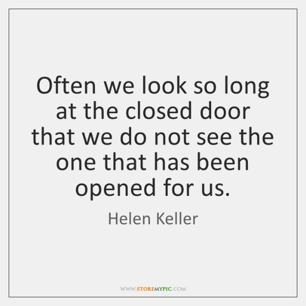 Often we look so long at the closed door that we do ...