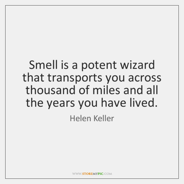 Smell is a potent wizard that transports you across thousand of miles ...