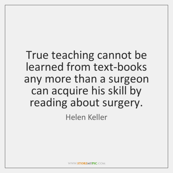 True teaching cannot be learned from text-books any more than a surgeon ...