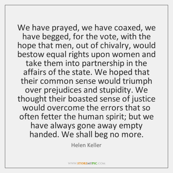 We have prayed, we have coaxed, we have begged, for the vote, ...