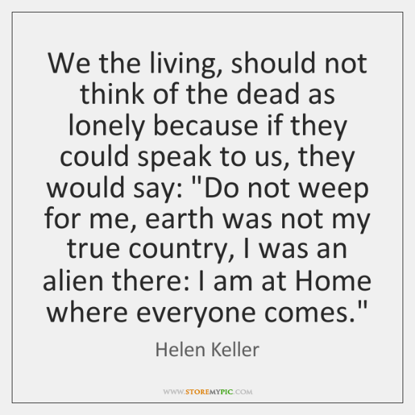 We the living, should not think of the dead as lonely because ...