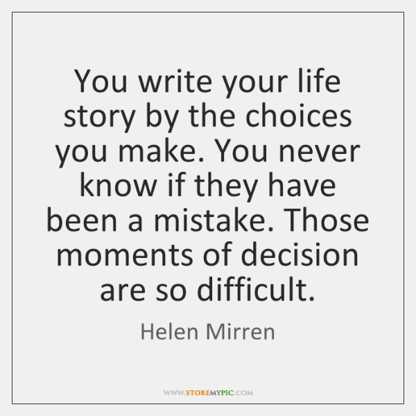 You write your life story by the choices you make. You never ...