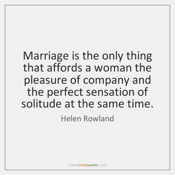 Marriage is the only thing that affords a woman the pleasure of ...