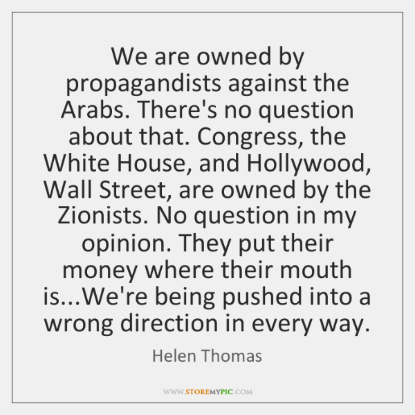 We are owned by propagandists against the Arabs. There's no question about ...