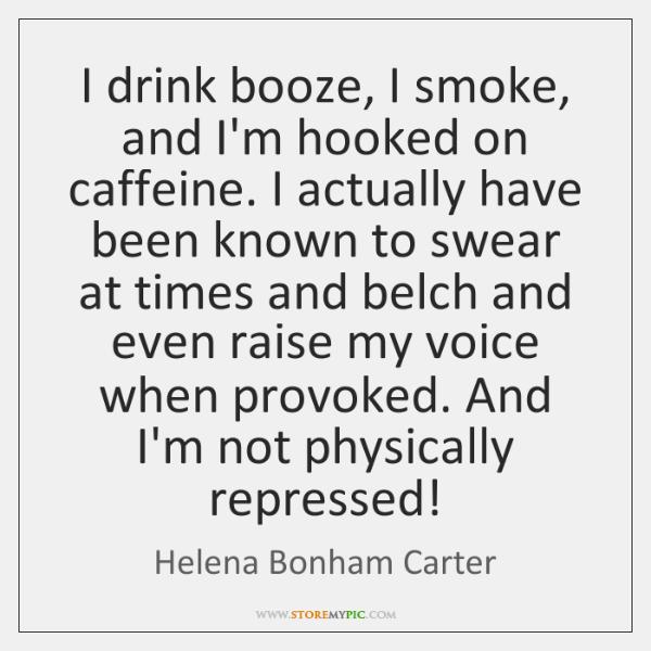 I drink booze, I smoke, and I'm hooked on caffeine. I actually ...