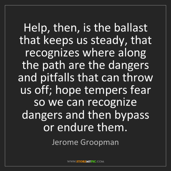 Jerome Groopman: Help, then, is the ballast that keeps us steady, that...