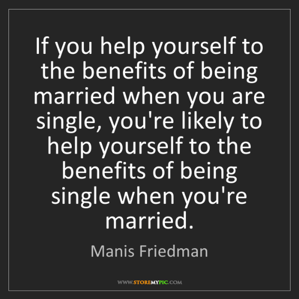 Manis Friedman: If you help yourself to the benefits of being married...