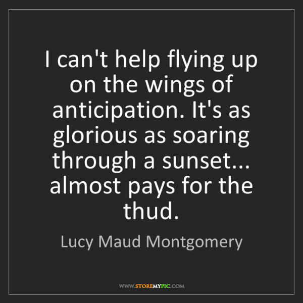 Lucy Maud Montgomery: I can't help flying up on the wings of anticipation....