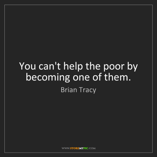 Brian Tracy: You can't help the poor by becoming one of them.