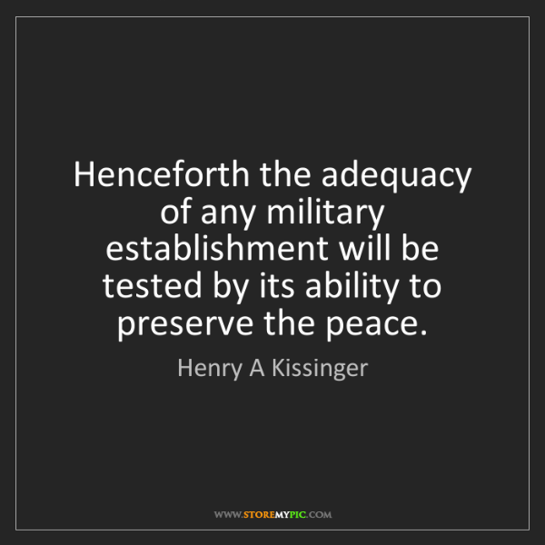 Henry A Kissinger: Henceforth the adequacy of any military establishment...