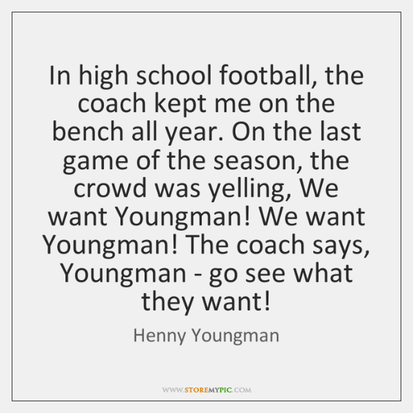 In high school football, the coach kept me on the bench all ...