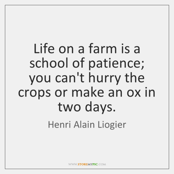 Life on a farm is a school of patience; you can't hurry ...