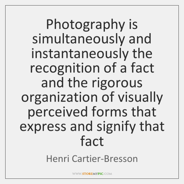 Photography is simultaneously and instantaneously the recognition of a fact and the ...