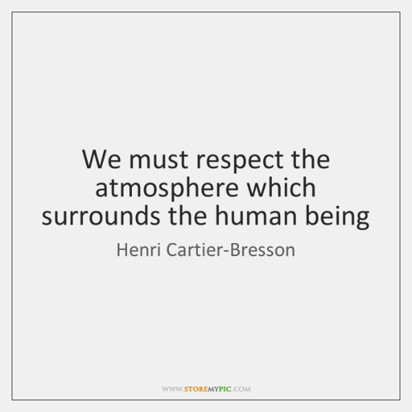 We must respect the atmosphere which surrounds the human being