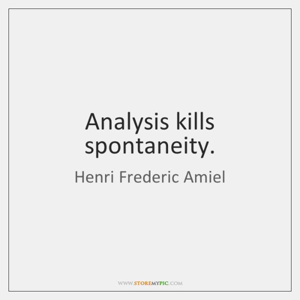 Analysis kills spontaneity.