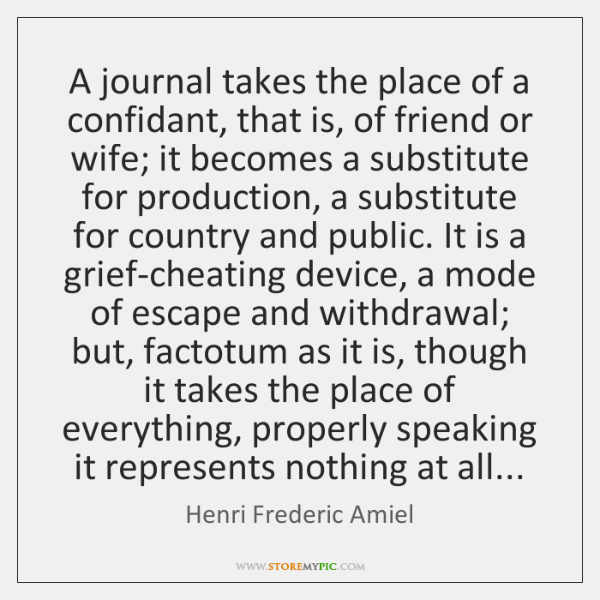 A journal takes the place of a confidant, that is, of friend ...