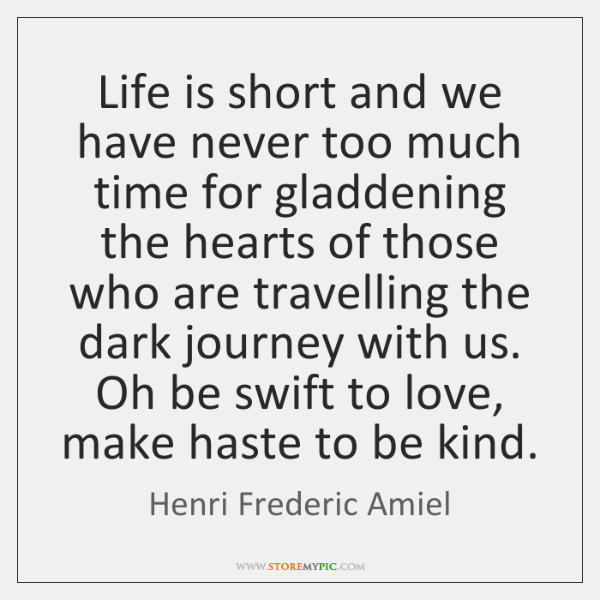 Life is short and we have never too much time for gladdening ...