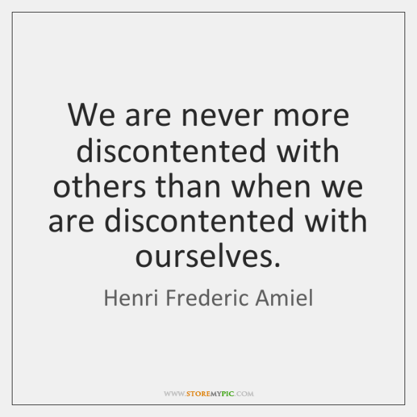 We are never more discontented with others than when we are discontented ...