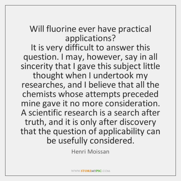 Will fluorine ever have practical applications?  It is very difficult to answer ...