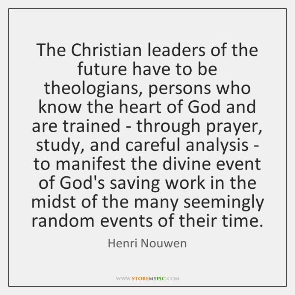 The Christian leaders of the future have to be theologians, persons who ...