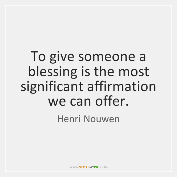 To give someone a blessing is the most significant affirmation we can ...