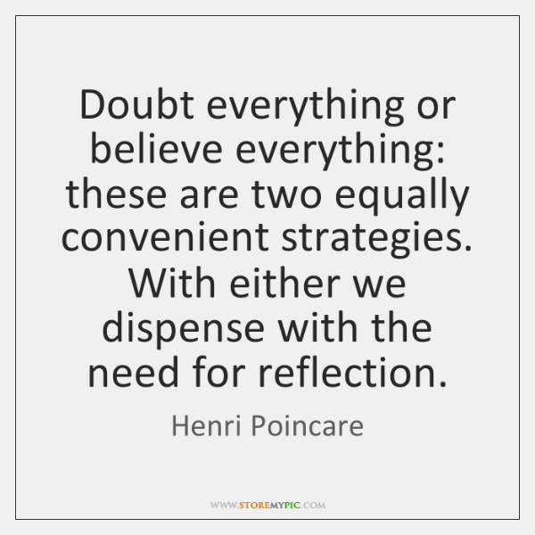 Doubt everything or believe everything: these are two equally convenient strategies. With ...