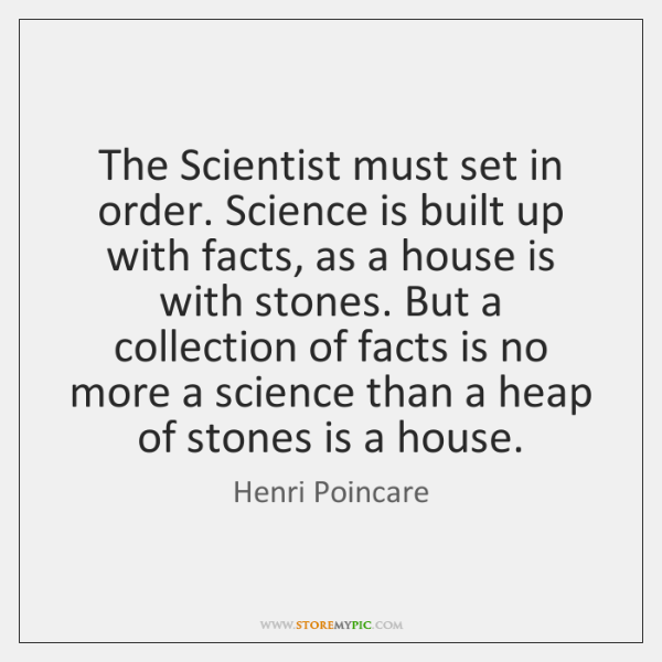 The Scientist must set in order. Science is built up with facts, ...