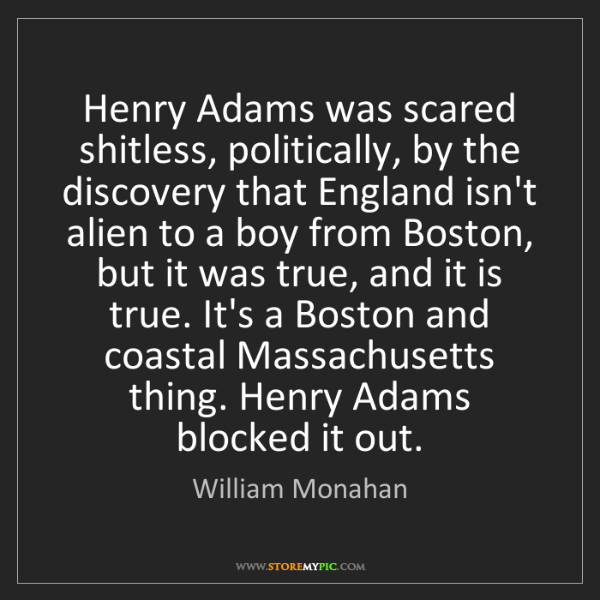 William Monahan: Henry Adams was scared shitless, politically, by the...