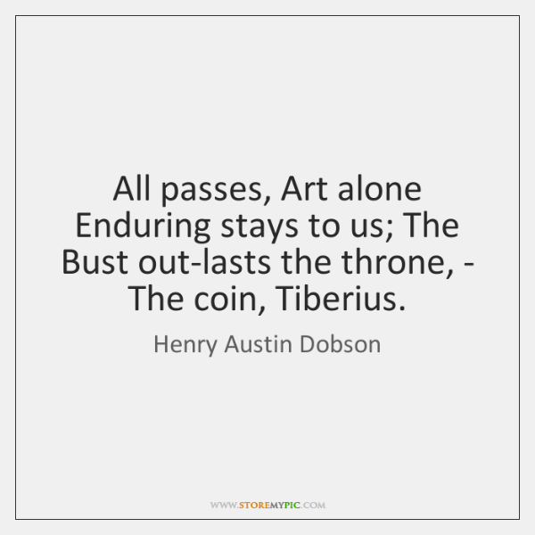 All passes, Art alone Enduring stays to us; The Bust out-lasts the ...