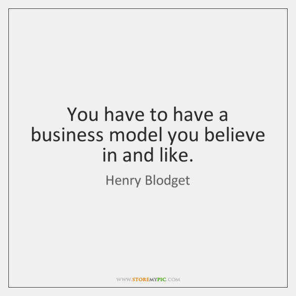 You have to have a business model you believe in and like.