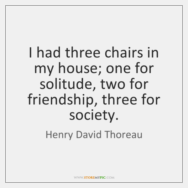 I had three chairs in my house; one for solitude, two for ...
