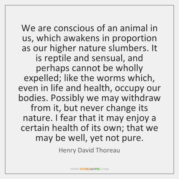 We are conscious of an animal in us, which awakens in proportion ...