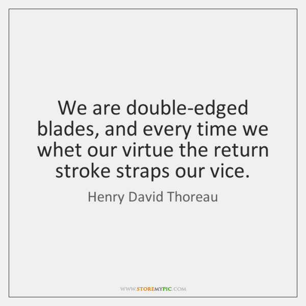 We are double-edged blades, and every time we whet our virtue the ...