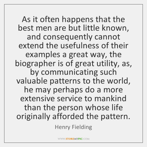 As it often happens that the best men are but little known, ...