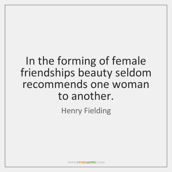 In the forming of female friendships beauty seldom recommends one woman to ...