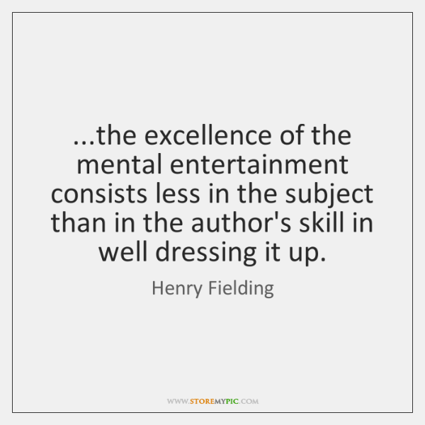 ...the excellence of the mental entertainment consists less in the subject than ...