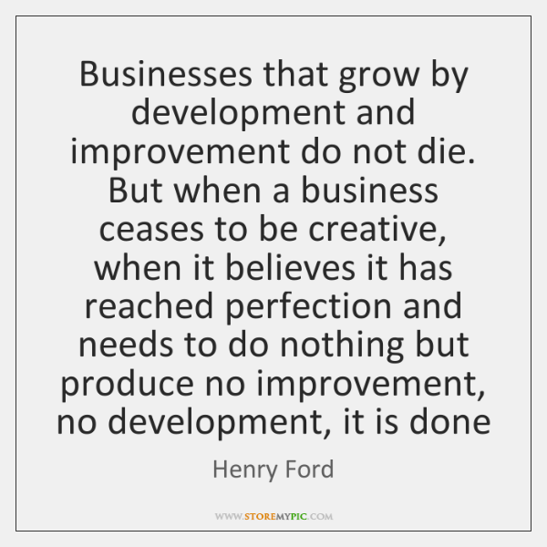 Businesses that grow by development and improvement do not die. But when ...