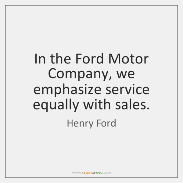 In the Ford Motor Company, we emphasize service equally with sales.