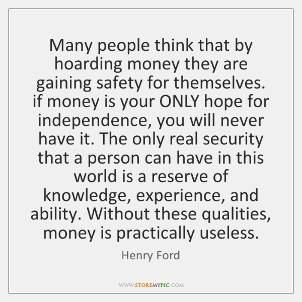 Many people think that by hoarding money they are gaining safety for ...