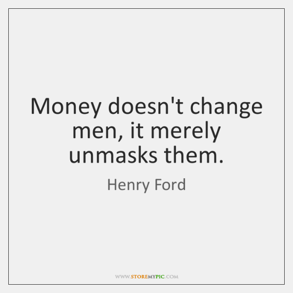 Money doesn't change men, it merely unmasks them.