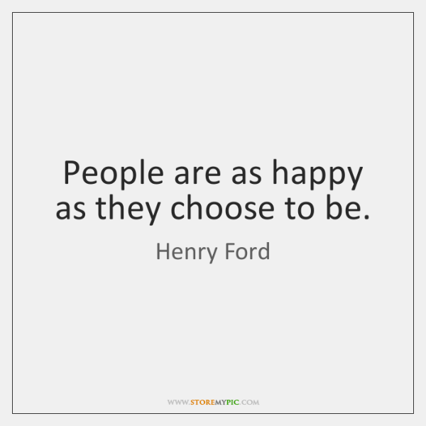 People are as happy as they choose to be.