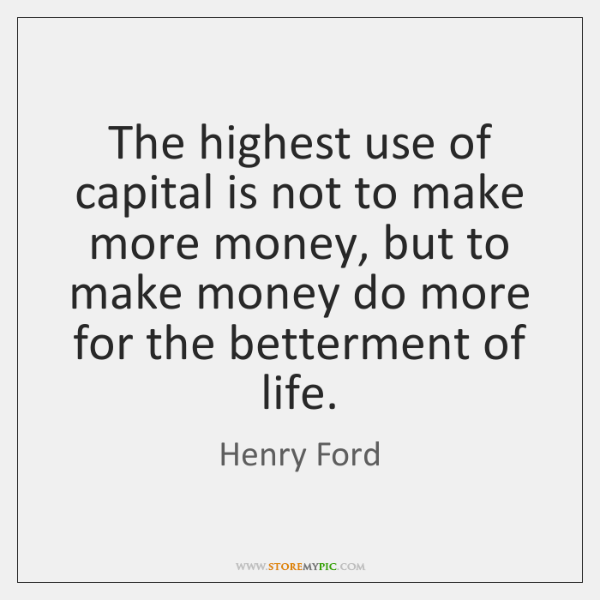The highest use of capital is not to make more money, but ...