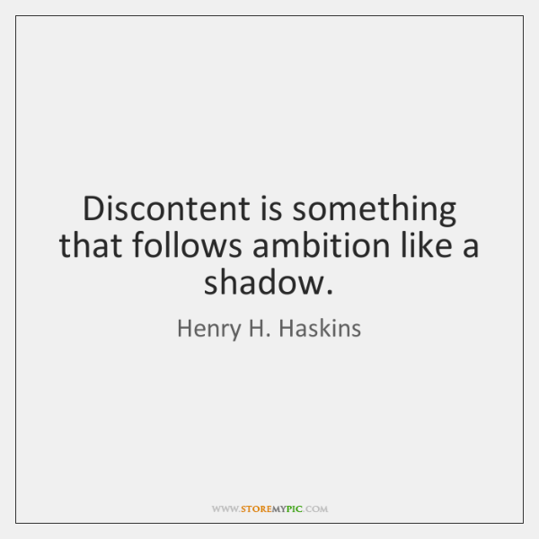 Discontent is something that follows ambition like a shadow.