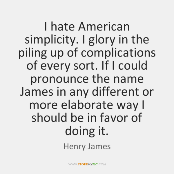 I hate American simplicity. I glory in the piling up of complications ...