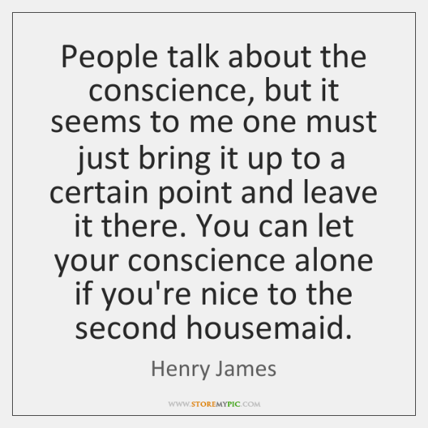 People talk about the conscience, but it seems to me one must ...