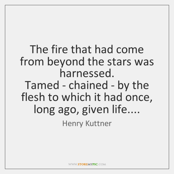 The fire that had come from beyond the stars was harnessed.   Tamed ...