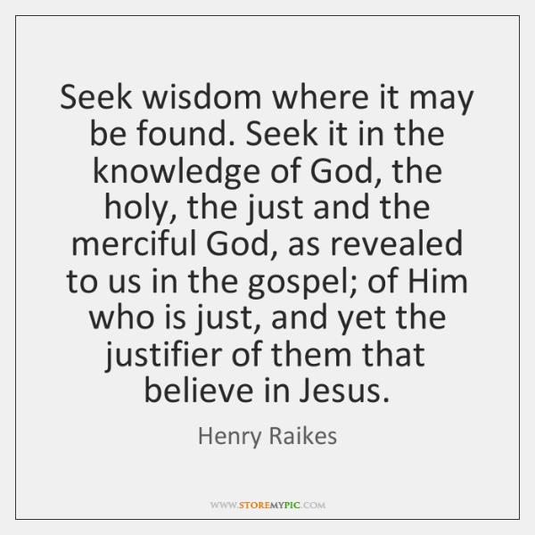 Seek wisdom where it may be found. Seek it in the knowledge ...