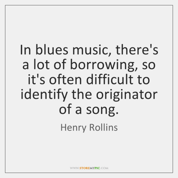 In blues music, there's a lot of borrowing, so it's often difficult ...