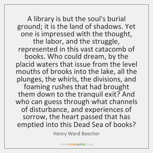 A library is but the soul's burial ground; it is the land ...